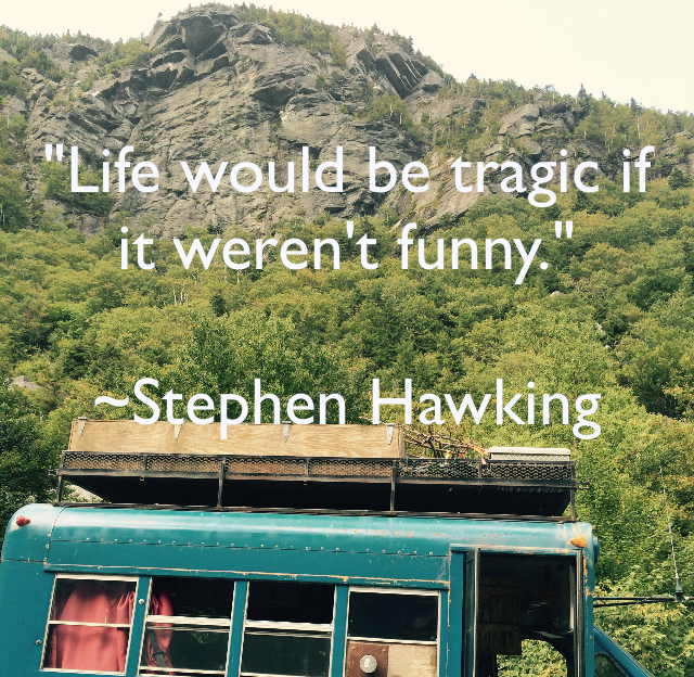 """Life would be tragic if it weren't funny."" ~Stephen Hawking"