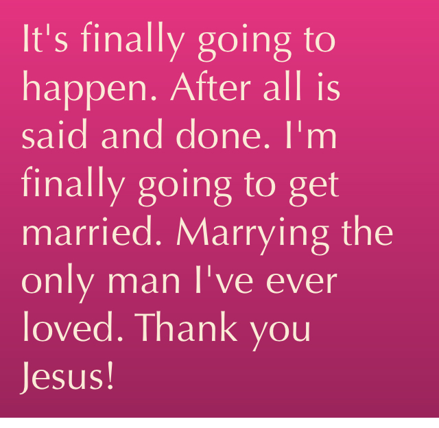 It's finally going to happen. After all is said and done. I'm finally going to get married. Marrying the only man I've ever loved. Thank you Jesus!