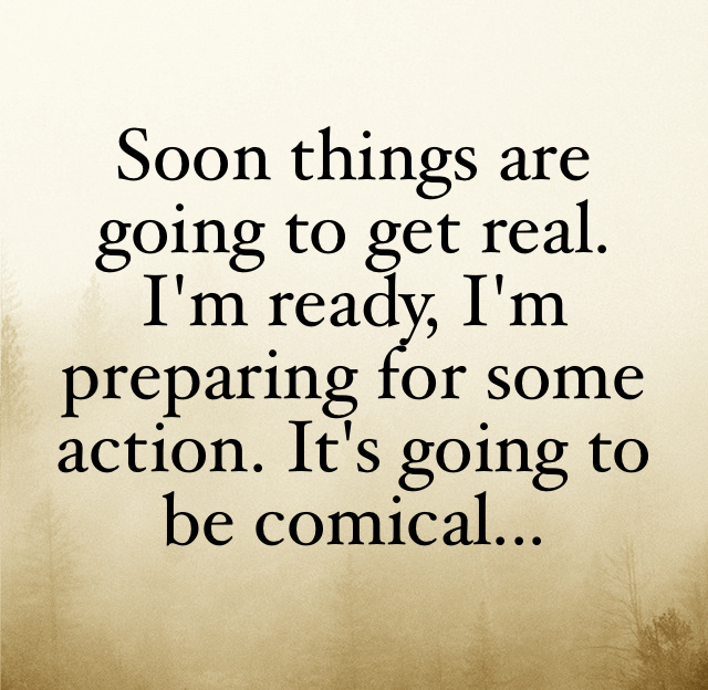 Soon things are going to get real. I'm ready, I'm preparing for some action. It's going to be comical...