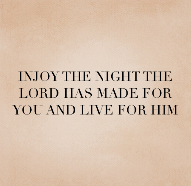 INJOY THE NIGHT THE LORD HAS MADE FOR YOU AND LIVE FOR HIM