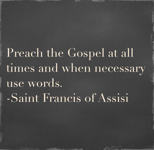 Preach the Gospel at all times and when necessary use words. -Saint Francis of Assisi