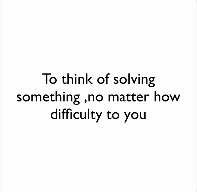To think of solving something ,no matter how difficulty to you
