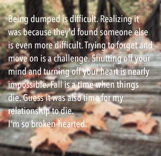 Being dumped is difficult. Realizing it was because they'd found someone else is even more difficult. Trying to forget and move on is a challenge. Shutting off your mind and turning off your heart is nearly impossible. Fall is a time when things die. Guess it was also time for my relationship to die.  I'm so broken-hearted.