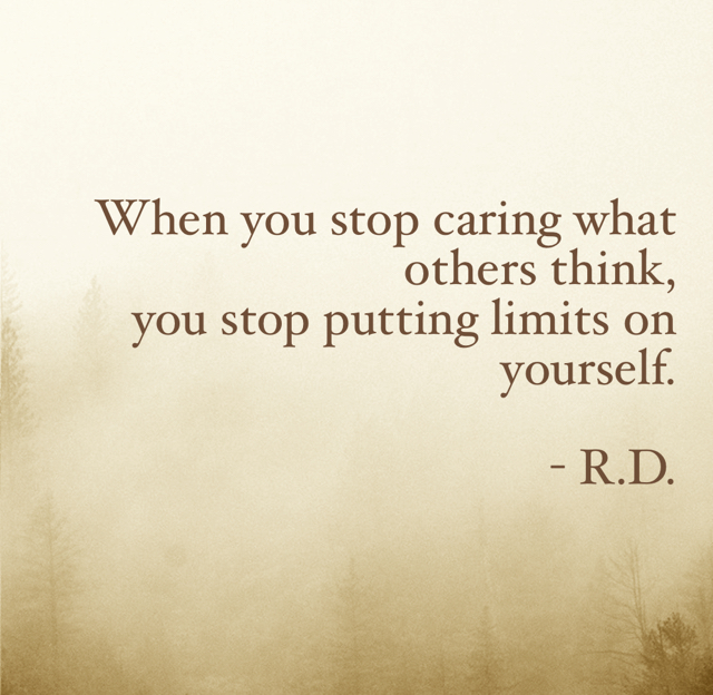 When you stop caring what others think, you stop putting limits on yourself. - R.D.