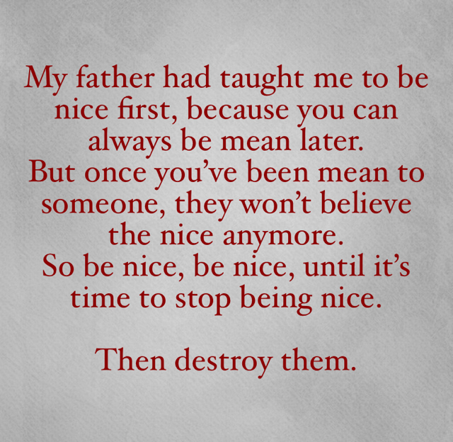 My father had taught me to be nice first, because you can always be mean later.  But once you've been mean to someone, they won't believe the nice anymore.  So be nice, be nice, until it's time to stop being nice. Then destroy them.