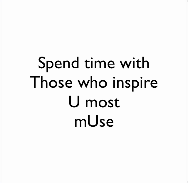 Spend time with Those who inspire U most  mUse