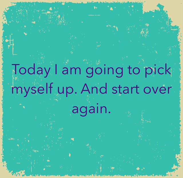 Today I am going to pick myself up. And start over again.