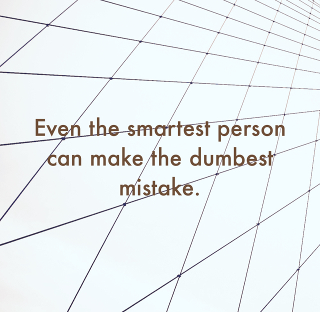 Even the smartest person can make the dumbest mistake.