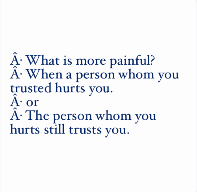 · What is more painful?  · When a person whom you trusted hurts you.  · or · The person whom you hurts still trusts you.