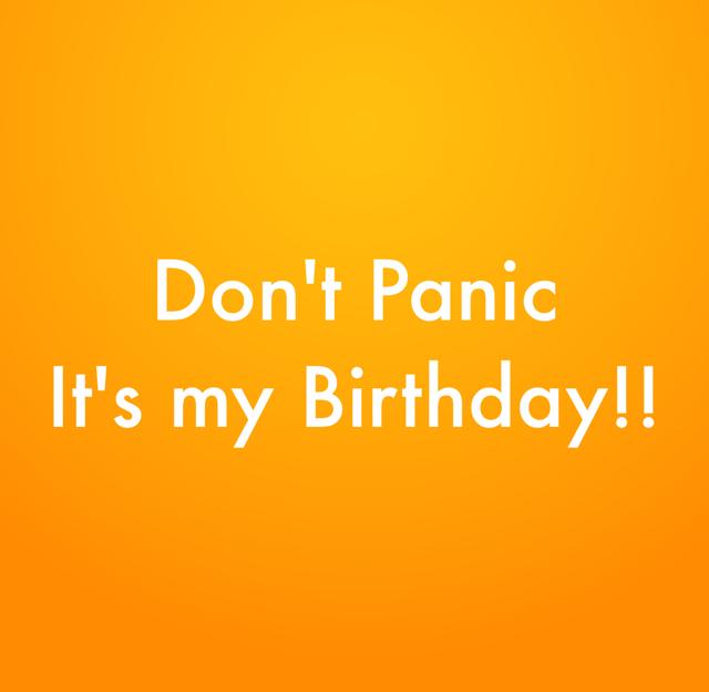 Don't Panic It's my Birthday!!