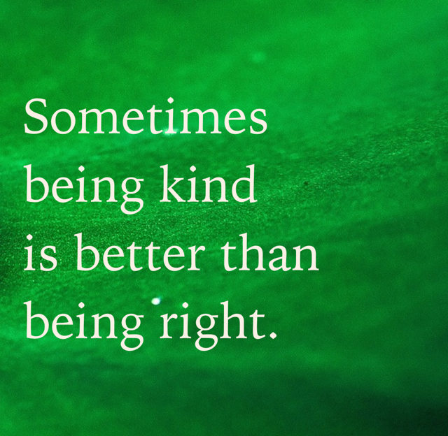 Sometimes being kind is better than being right.