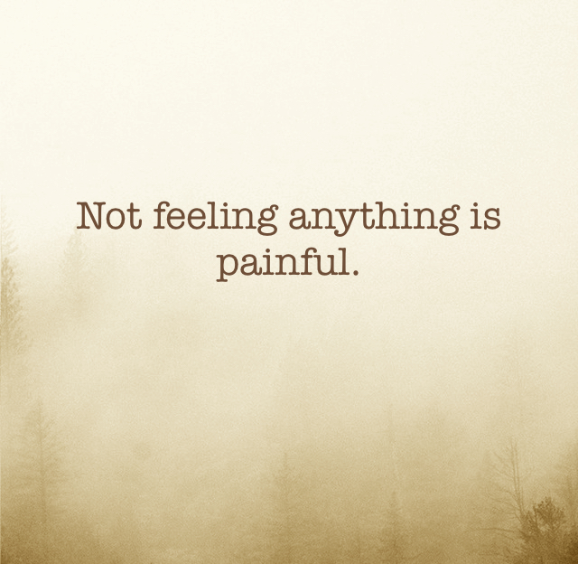 Not feeling anything is painful.