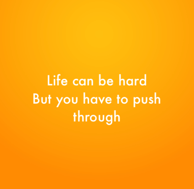 Life can be hard But you have to push through