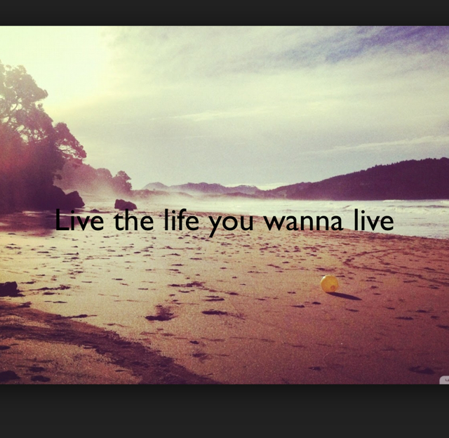 Live the life you wanna live