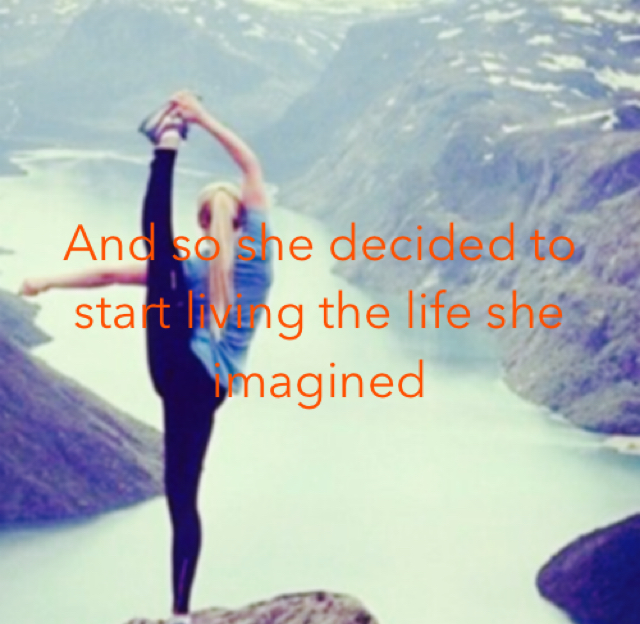 And so she decided to start living the life she imagined