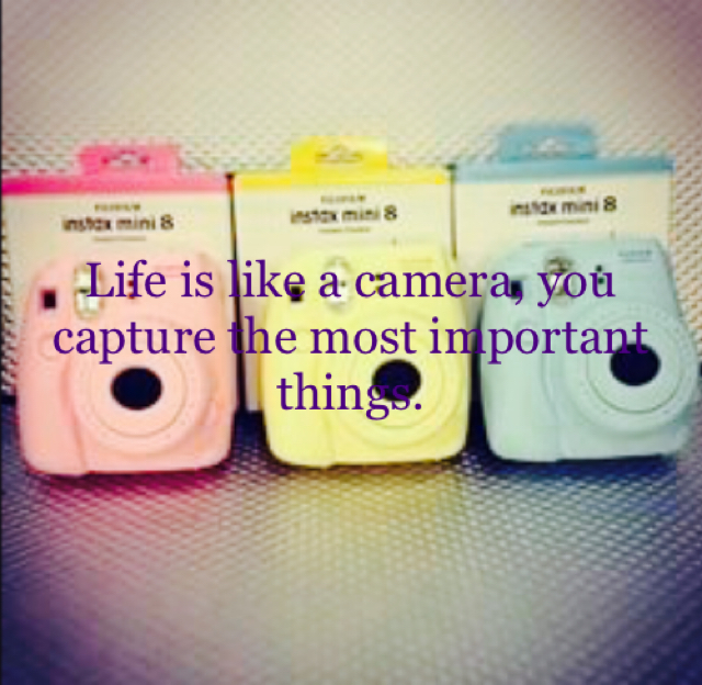 Life is like a camera, you capture the most important things.