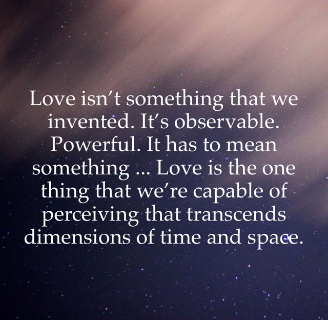 Love isn't something that we invented. It's observable. Powerful. It has to mean something ... Love is the one thing that we're capable of perceiving that transcends dimensions of time and space.