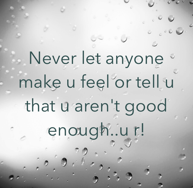 Never let anyone make u feel or tell u that u aren't good enough..u r!