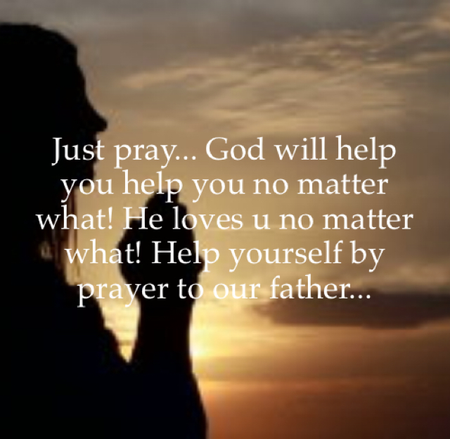 Just pray... God will help you help you no matter what! He loves u no matter what! Help yourself by prayer to our father...
