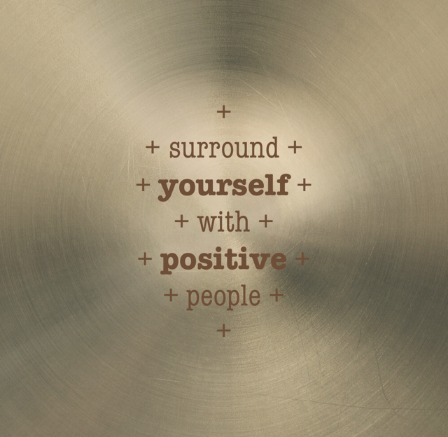 + + surround + + yourself + + with + + positive + + people + +