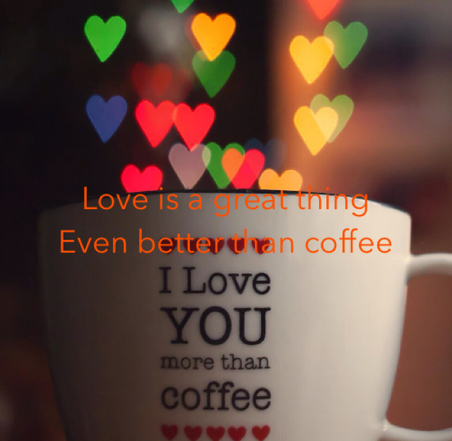 Love is a great thing  Even better than coffee