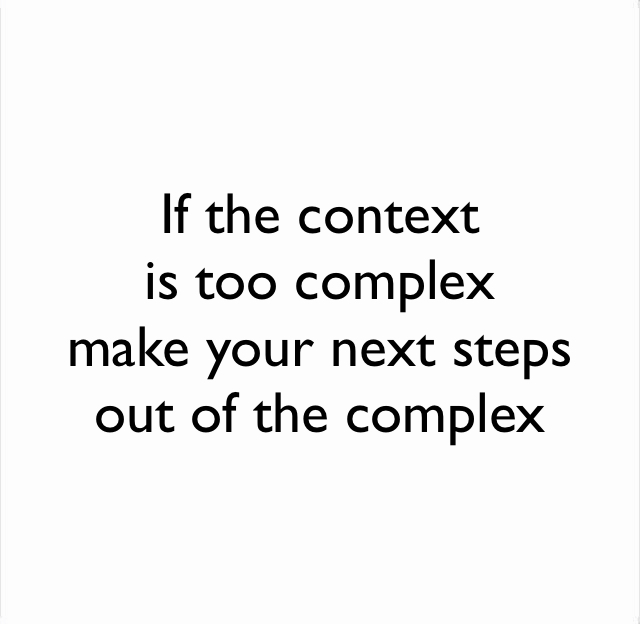 If the context  is too complex  make your next steps out of the complex