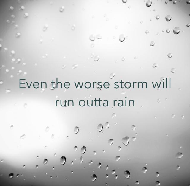 Even the worse storm will run outta rain
