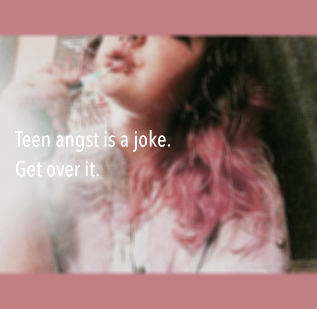 Teen angst is a joke.  Get over it.