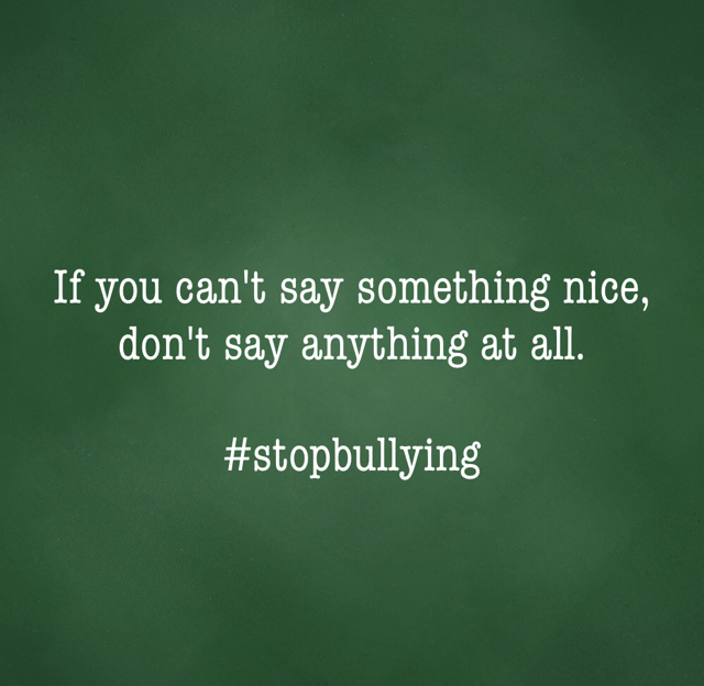 If you can't say something nice, don't say anything at all. #stopbullying