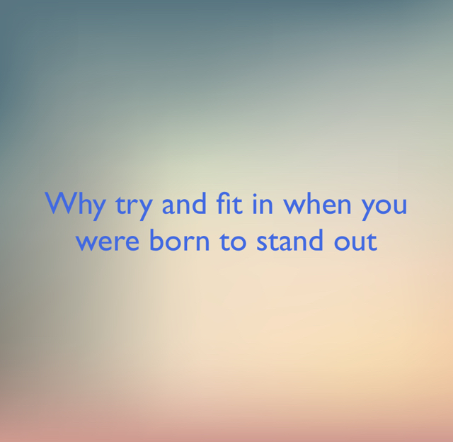 Why try and fit in when you were born to stand out