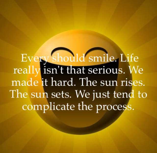 Every should smile. Life really isn't that serious. We made it hard. The sun rises. The sun sets. We just tend to complicate the process.