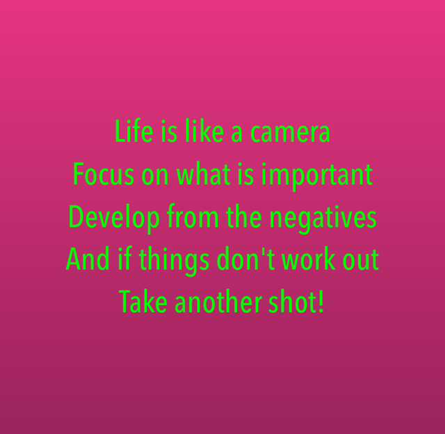 Life is like a camera Focus on what is important  Develop from the negatives And if things don't work out  Take another shot!
