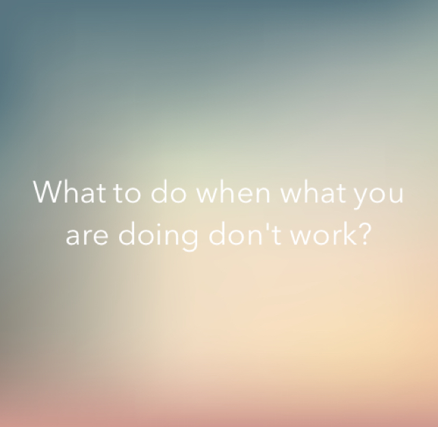 What to do when what you are doing don't work?