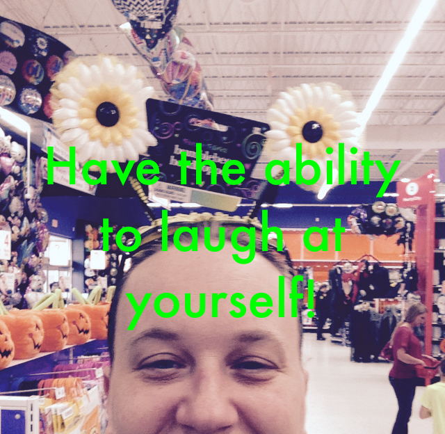 Have the ability  to laugh at yourself!