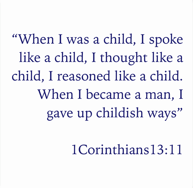 """When I was a child, I spoke like a child, I thought like a child, I reasoned like a child. When I became a man, I gave up childish ways"" 1Corinthians13:11"