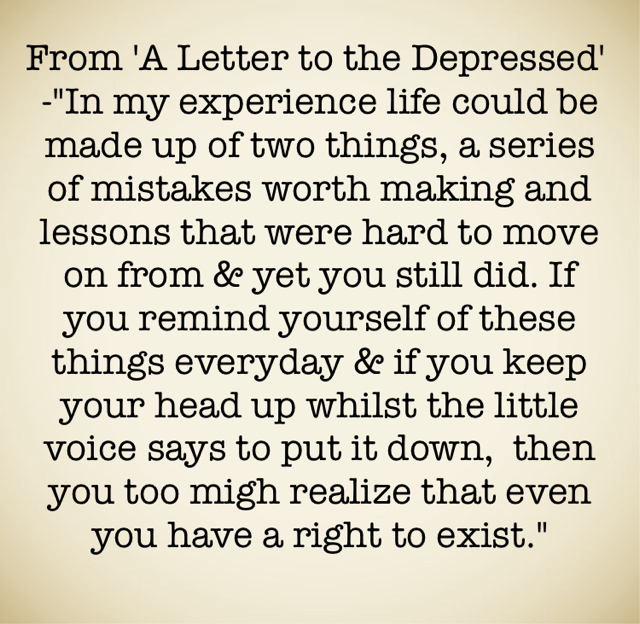 """From 'A Letter to the Depressed'  -""""In my experience life could be made up of two things, a series of mistakes worth making and lessons that were hard to move on from & yet you still did. If you remind yourself of these things everyday & if you keep your head up whilst the little voice says to put it down,  then you too migh realize that even you have a right to exist."""""""