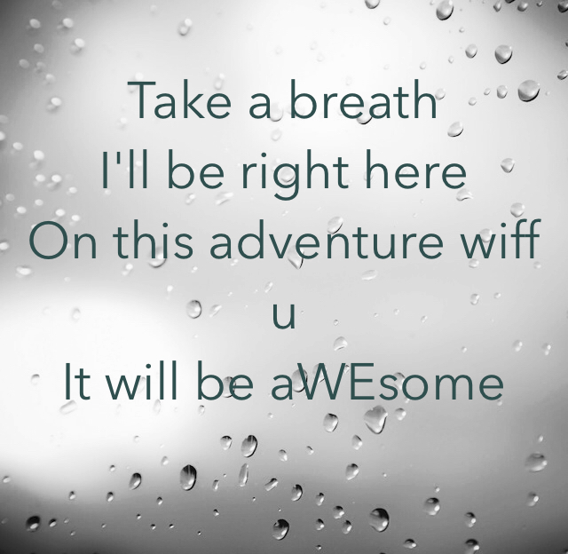 Take a breath  I'll be right here On this adventure wiff u It will be aWEsome