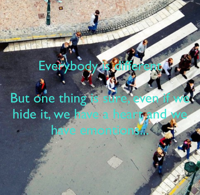 Everybody is different But one thing is sure, even if we hide it, we have a heart and we have emontions...