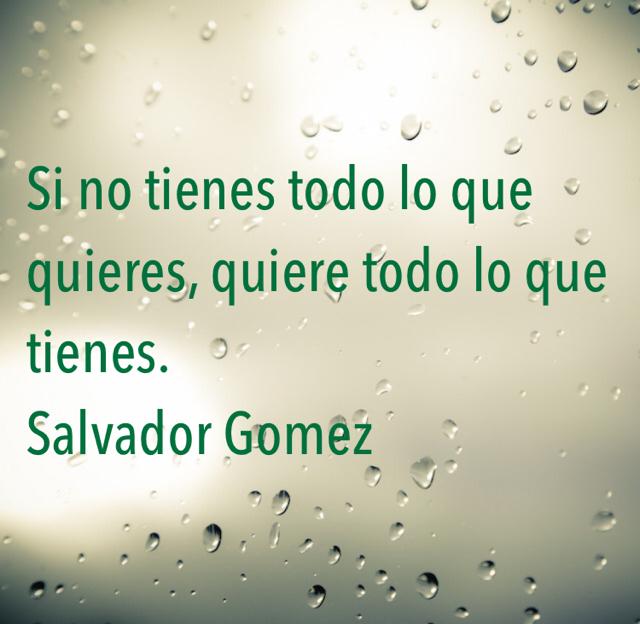 Si no tienes todo lo que quieres, quiere todo lo que tienes.                       Salvador Gomez