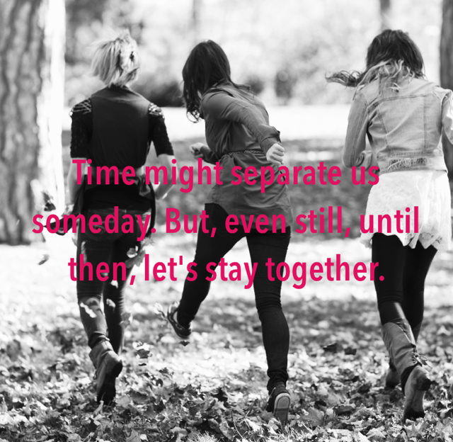 Time might separate us someday. But, even still, until then, let's stay together.