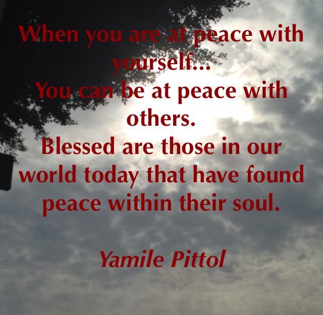 When you are at peace with yourself... You can be at peace with others.  Blessed are those in our world today that have found  peace within their soul.  Yamile Pittol
