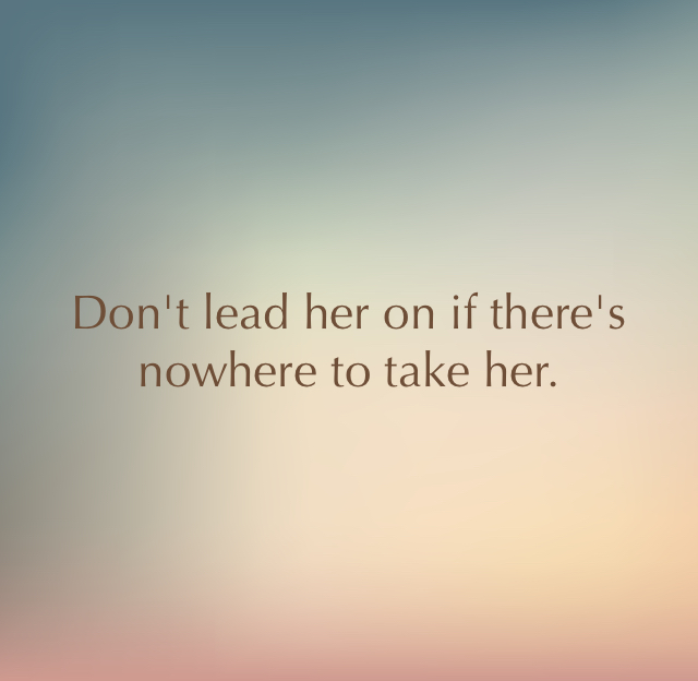 Don't lead her on if there's nowhere to take her.