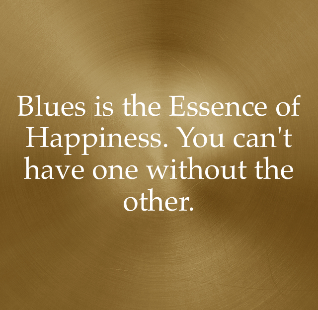 Blues is the Essence of Happiness. You can't have one without the other.