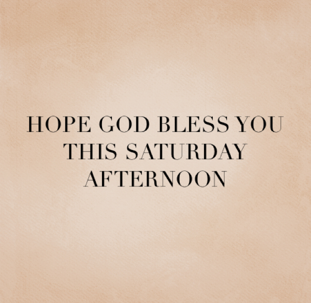 HOPE GOD BLESS YOU THIS SATURDAY AFTERNOON