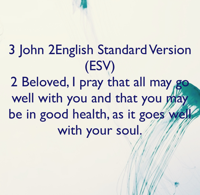 3 John 2English Standard Version (ESV) 2 Beloved, I pray that all may go well with you and that you may be in good health, as it goes well with your soul.