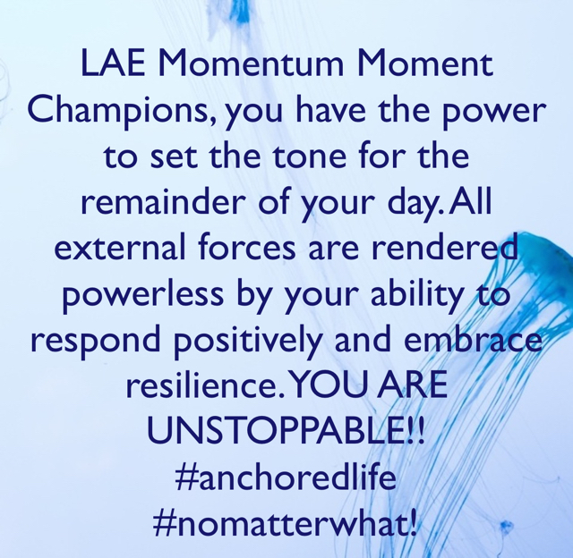LAE Momentum Moment Champions, you have the power to set the tone for the remainder of your day. All external forces are rendered powerless by your ability to respond positively and embrace resilience. YOU ARE UNSTOPPABLE!! #anchoredlife #nomatterwhat!