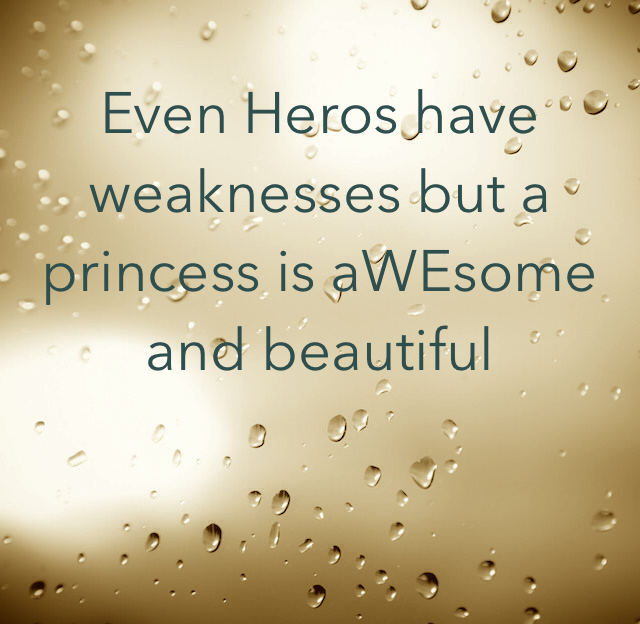 Even Heros have weaknesses but a princess is aWEsome and beautiful
