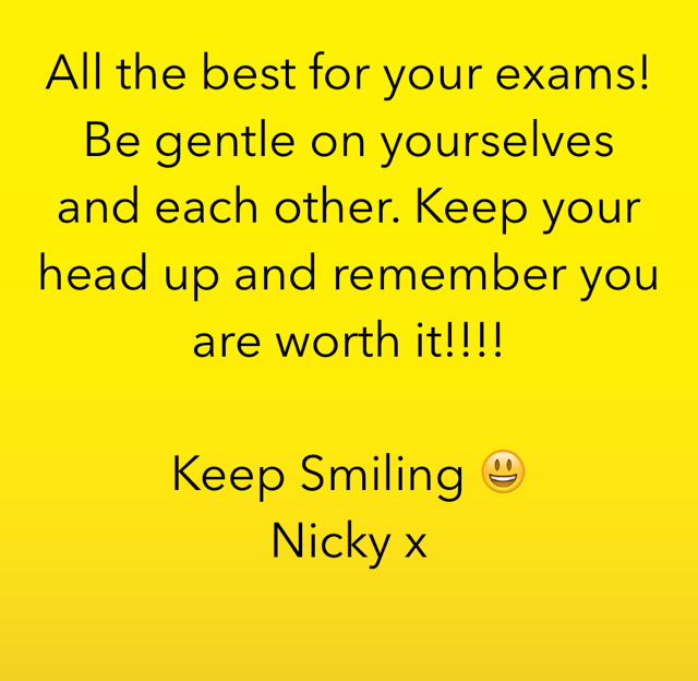 All the best for your exams! Be gentle on yourselves and each other. Keep your head up and remember you are worth it!!!!  Keep Smiling 😃 Nicky x