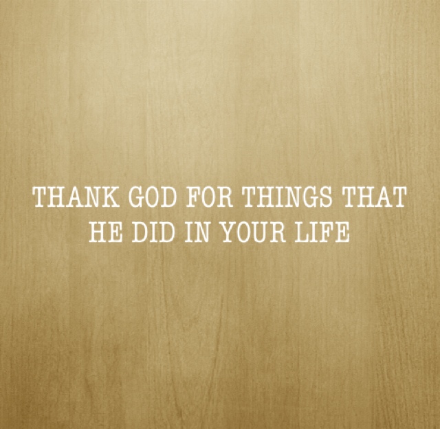 THANK GOD FOR THINGS THAT HE DID IN YOUR LIFE