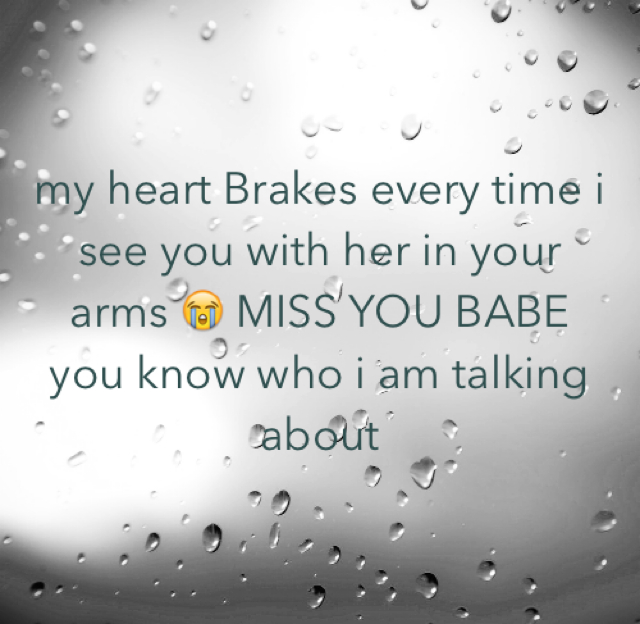 my heart Brakes every time i see you with her in your arms 😭 MISS YOU BABE  you know who i am talking about